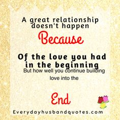 Husband Quote: A great relationship doesn't happen, because of the love you had in the beginning.  But how well you continue building love til the end.