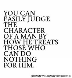 You can easily judge the character of a man by how he treats those who can do nothing for him. ~Johann Wolfgang Von Goethe Source: http:/iwww.MediaWebApps.com