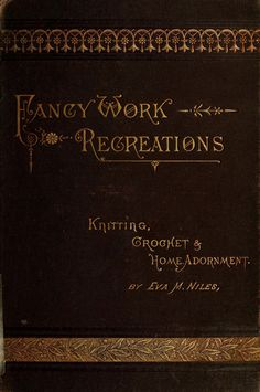 """""""Fancy Work recreations: Knitting, Crochet & Home Adornment"""" by: Eva Marie Niles (1885) 