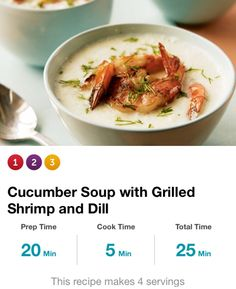 Grilled Shrimp Cucumber Soup: 2 lg chopped cucumbers, 1c plain yogurt, 1tbsp lime juice, 1/4tsp salt & pepper, 3/4lb large peeled & deveined shrimp, 1/4c chopped dill. Blend cukes & 3/4c cold water; purée 30 secs. +yogurt, lime jce, salt & pep; purée 'til smooth. Coat pan w/spray, heat med-high, grill shrimp 'til pink, 1 min/side. Div soup 4 bowls, top w/shrimp & dill. Serv size = 1c. 140cal, 9g carbs, 1g fiber.