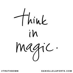 Think in magic. Subscribe: DanielleLaPorte.com #Truthbomb #Words #Quotes
