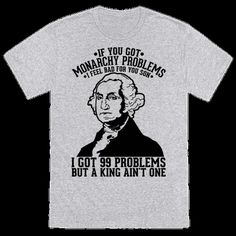 """America won the Revolutionary War against the British in 1783, and we're still bragging about it. Show your love of history and humor with this design featuring an illustration of one of our founding fathers George Washington and the phrase """"If You Got Monarchy Problems I Feel Bad For You Son I Got 99 Problems But a King Ain't One."""""""