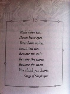 Poem - Walls have ears, Doors have eyes. Trees have voices, beasts tell lies. Beware the rain. Beware the snow. Beware the man you think you know. - Song of Sapphique