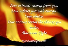 Fear extracts energy from you. Love infuses you with energy. Your choice. Your actions reveal the choices you make. Marianne Clyde