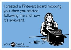 and then a friend told me she started indirectly repinning my pins on said board to her pinterst...awkward.