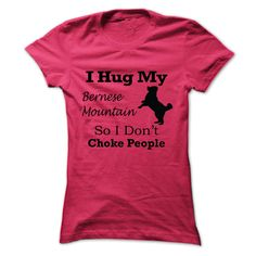 I hug my Bernese Mountain Dog  so i dont choke people T Shirt, Hoodie, Sweatshirt