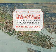 The Land of Heart's Delight: Early Maps and Charts of Vancouver Island  by Michael Layland, Shortlisted for the Bill Duthie Booksellers' Choice Award