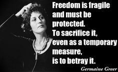 """"""" Freedom is fragile and must be protected. To sacrifice it, even as a temporary measure, is to betray it."""" ~~ Germaine Greer"""
