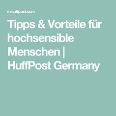 Tipps & Vorteile für hochsensible Menschen | HuffPost Germany