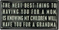 "This sign reads ""the next best thing to having you for a mom is knowing my children will have you for a grandma."" primitives by kathy is a leader in quality and desigin of decorative signs. Available at OurPamperedHome.com"