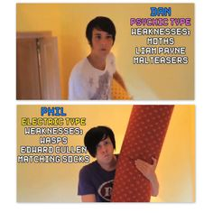 Dan vs. Phil. I am literally Phil with my weakness .. Except Edward. I just can't stand him.. So I guess he could be a weakness I dont know