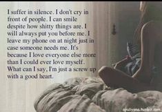 """I suffer in silence. I don't cry in front of people. I can smile despite how shitty things are. I will always put you before me. I leave my phone on at night just in case someone needs me. It's because I love everyone else more than I could ever love myself. What can I say, I'm just a screw up with a good heart."""