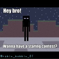 Don't have a staring contest with an enderman... It never ends well.
