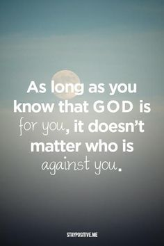 As long as you know that God is for you, it doesn't matter who is against you ~~I Love the Bible and Jesus Christ, Christian Quotes and verses. Religious Quotes, Spiritual Quotes, Faith Quotes, Bible Quotes, Biblical Quotes, Quotes Quotes, Great Quotes, Inspirational Quotes, Motivational