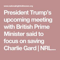 President Trump's upcoming meeting with British Prime Minister said to focus on saving Charlie Gard   NRL News Today