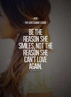 Be the reason she smiles, not the reason she can't love again!