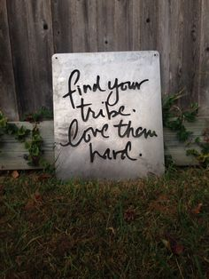 Find your tribe. Love them hard.  We love this motto so much, we now offer the metal cut work sign.