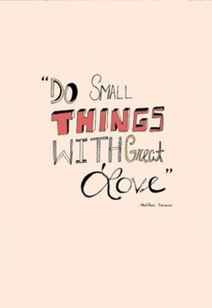 Do small things with great love - Mother Teresa  I have toms that say this (: