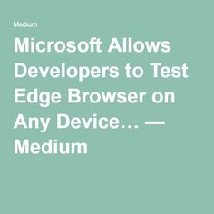 Microsoft Allows Developers to Test Edge Browser on Any Device… — Medium