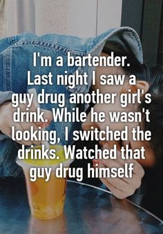 """""""I'm a bartender. Last night I saw a guy drug another girl's drink. While he wasn't looking, I switched the drinks. Watched that guy drug himself"""" ❤ Me Quotes, Funny Quotes, Funny Memes, Hilarious, Whisper App Confessions, Anonymous Confessions, Whisper Quotes, Gives Me Hope, Faith In Humanity Restored"""
