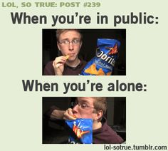 Lol so true when I eat in public i eat nicely, but when I eat at home I eat like a pig! :)