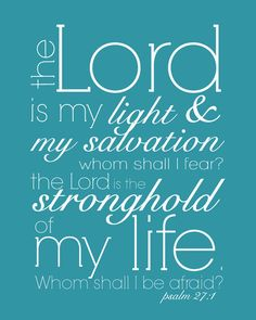 Psalm 27:1 - My mother taught this whole Psalm to my two children when they were just starting to talk and they are both in their 20's and can quote it still. A wonderful Psalm.