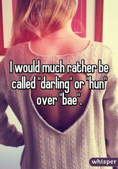 "I would much rather be called ""darling"" or ""hun"" over ""bae""."