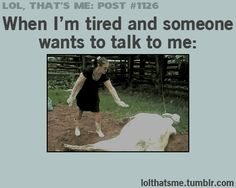 When I'm tired and people want to talk to me, or make me sing... this was at school yesterday! Peoples pulling my hair... ugh!
