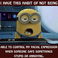 Yeah when people have  stupid syndrome  I can't control what my face does.