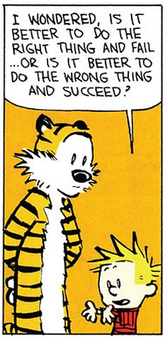 "Calvin and Hobbes QUOTE OF THE DAY (DA) - ""I wondered, is it better to do the right thing and fail... or is it better to do the wrong thing and succeed?"" -- Calvin/Bill Watterson"