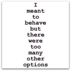 I meant to behave but there were too many other options.