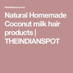 Natural Homemade Coconut milk hair products | THEINDIANSPOT