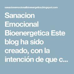 Sanacion Emocional Bioenergetica Este blog ha sido creado, con la intención de que conozcáis los métodos sanadores con los que me ofrezco para ayudar al que necesite de mis servicios. Otra aplicación es de información general sobre: cursos, eventos y distintas terapias dedicadas a la sanación física psíquica espiritual. NAMASTE sábado, 3 de noviembre de 2012 LAS CINCO HERIDAS QUE IMPIDEN SER UNO MISMO (Resumen del libro de Lise Burbeau) LAS CINCO HERIDAS QUE IMPIDEN SER UNO MISMO (Resumen…