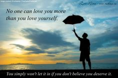 No one can love you more than you love yourself.  You simply won't let it in if you don't believe you deserve it. http://www.getresponse.com/archive/rashanasnewsletter/Rashanas-Love-Notes-March-25-2014-31026503.html