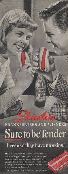 This ad. I cannot even find the words. I think this one ad has perfectly encapsulated everything we find hilarious about 1950s advertising. These kids are just so wholesome and... well, swell. There they are with their soda-pop they're sharing, looking into each others eyes while eating weiners. And the slogan. Just plain funny. This ad wins.