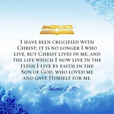 I am crucified with Christ: nevertheless I live; yet not I, but Christ liveth in me: and the life which I now live in the flesh I live by the faith of the Son of God, who loved me, and gave himself for me.  (Galatians 2:20)