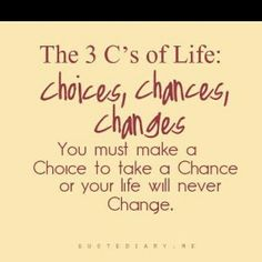 make a choice to take a chance or your life will never change....
