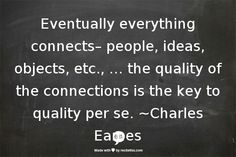 Eventually everything connects– people, ideas, objects, etc., … the quality of the connections is the key to quality per se. ~Charles Eames