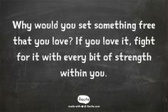 Why would you set something free that you love?  If you love it, fight for it with every bit of strength within you. - Quote From Recite.com #RECITE #QUOTE