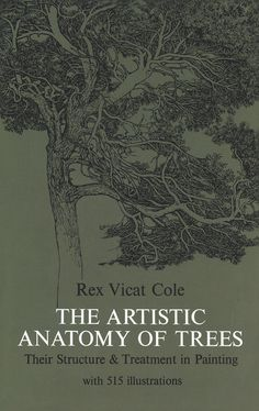 The Artistic Anatomy of Trees by Rex V. Cole  Art students at every level will benefit from this profusely illustrated guide. It covers every aspect of trees and how to depict them with unusual clarity and precision. Topics include problems of balancing tree groups, relationship of light and shade, delicacy and weight, distance, tree color, and more.