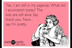 Some men just don't get it - Yes, I am still in my pajamas. What did I accomplish today? The kids are still alive.  Say thank you.  Now.. Say I'm Pretty.