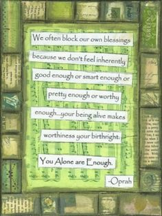 & often block our blessings because we don& feel inherently good enough or smart enough or pretty enough or worthy enough.your being alive makes worthiness your birthright. You Alone are Enough& - Oprah Oprah Quotes, Bible Quotes, Quotes To Live By, You Are Enough, Not Good Enough, Oprah Winfrey, Quote Prints, Good Advice, Beautiful Words