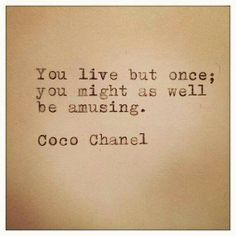 You live but once; you might as well be amusing. Coco Chanel.