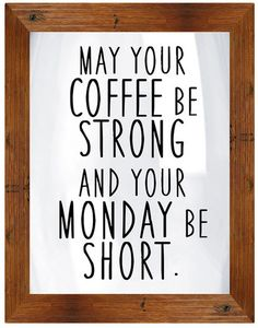 May your coffee be strong and your Monday be short.