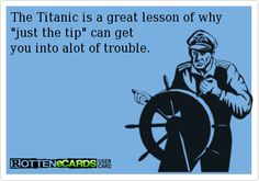 The Titanic is a great lesson of why just the tip can get   you into alot of trouble.