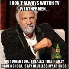 I don't always watch TV weathermen.... but when I do... I realize they really have no idea.  Stay clueless my friends.  | The Most Interesting Man In The World