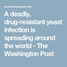 A deadly, drug-resistant yeast infection is spreading around the world - The Washington Post