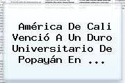 http://tecnoautos.com/wp-content/uploads/imagenes/tendencias/thumbs/america-de-cali-vencio-a-un-duro-universitario-de-popayan-en.jpg America De Cali. América de Cali venció a un duro Universitario de Popayán en ..., Enlaces, Imágenes, Videos y Tweets - http://tecnoautos.com/actualidad/america-de-cali-america-de-cali-vencio-a-un-duro-universitario-de-popayan-en/