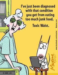 I've just been diagnosed with that condition you get from eating too much junk food. Toxic Waist.