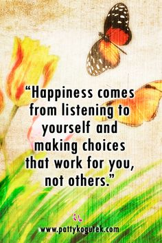 """Happiness comes from listening to yourself and making choices that work for you, not others.""  From ""A Change of Habit"" http://pattykogutek.com/inspirational-insights/"